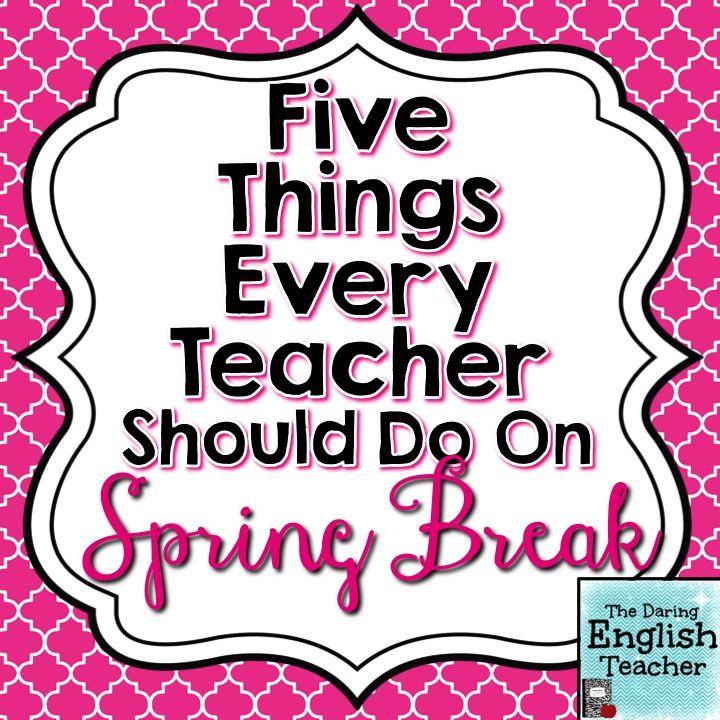 Five Things Every Teacher Should Do On Spring Break Within Spring Break For Nooristown School