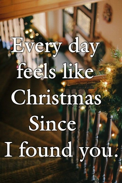 Every Day Feels Like Christmas Since I Found You Pictures Intended For Every Day Is A Holiday